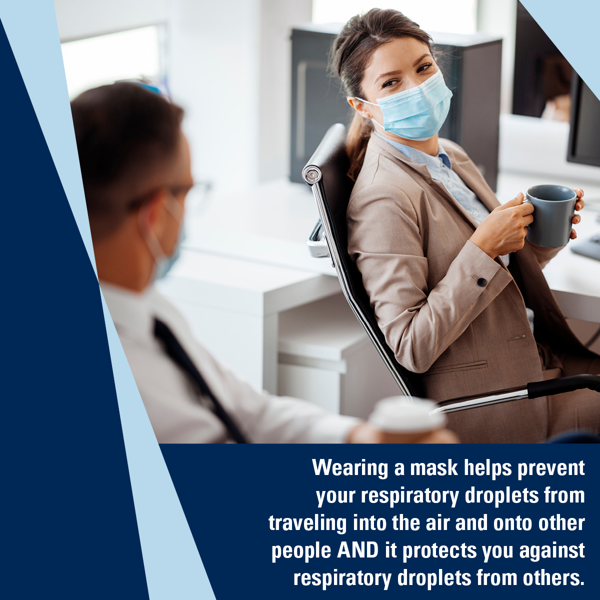 Woman and man seated at neighboring desks wear masks while talking. Caption: Wearing a mask helps prevent your respiratory droplets from traveling into the air and onto other people AND it protects you against respiratory droplets from others.