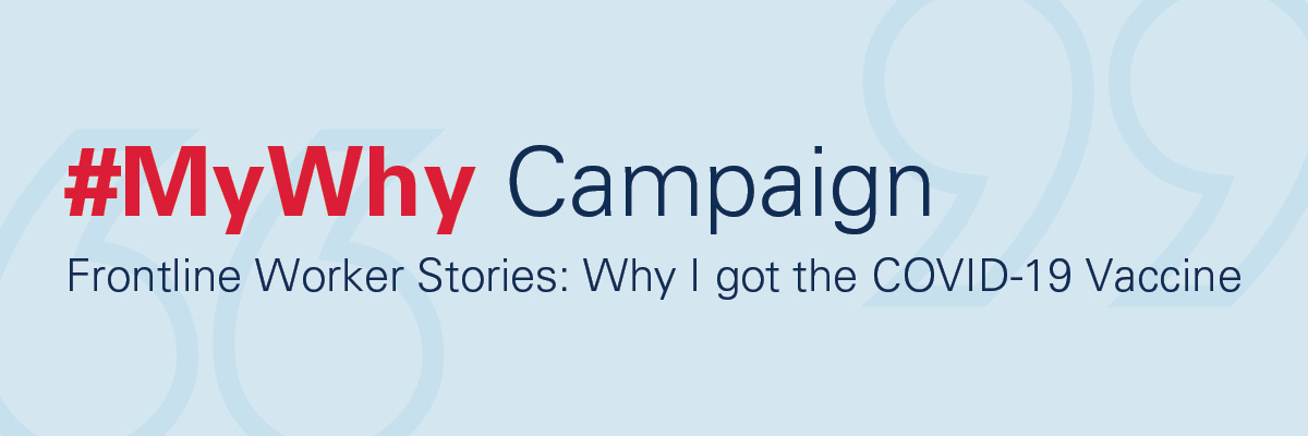 #MyWhy Campaign/Frontline Worker Stories: Why I got the COVID-19 Vaccine