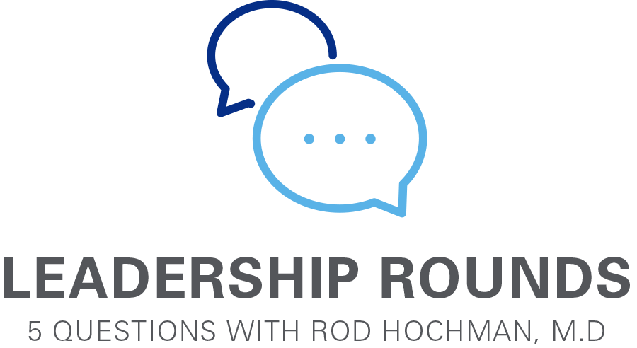 Leadership Rounds 5 Questions with Rod Hochman, M.D.