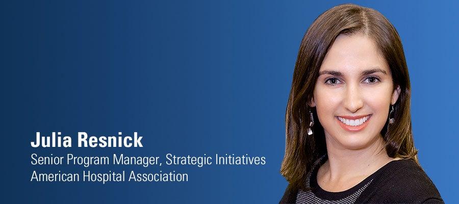 Julia Resnick. Senior Program Manager, Strategic Initiatives. American Hospital Association.