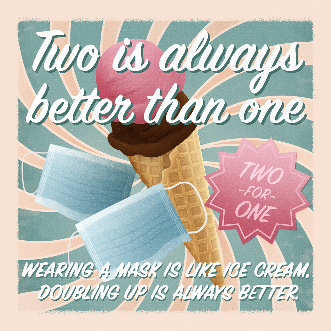 Two is always better than one: Wearing a Mask is like ice cream, doubling up is always better.