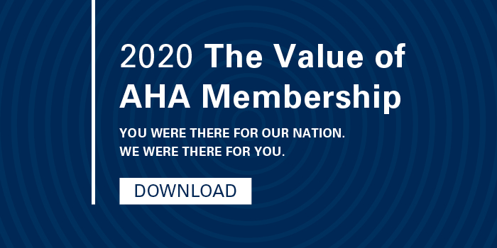2020 The Value of AHA Membership. You were there for our nation. We were there for you.