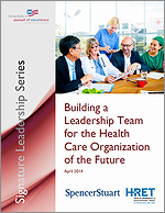 Building a Leadership Team for the Health Care Organization of the Future – April 2014