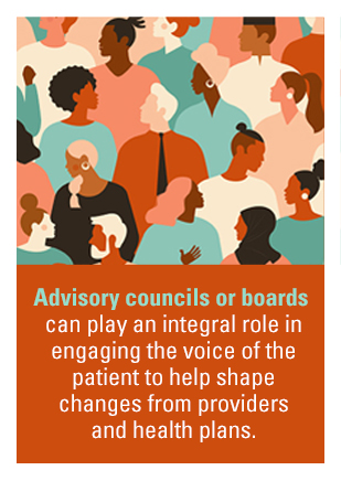Advisory councils or baords can play an integral role in engaging the voice of the patient to help shape changes from providers and health plans.