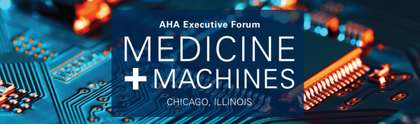 AHA Executive Forum December 2019: Medicine + Machines. Chicago, Illinois.