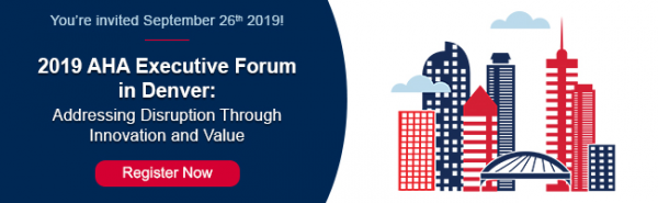 You're invited September 26, 2019 to the 2019 AHA Executive Forum in Denver: Addressing Disruption Through Innovation and Value. Register now.