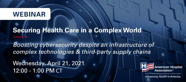Webinar. Securing Health Care in a Complex World. Boosting cybersecurity despite an infrastructure of complex technologies and third-party supply chains. Wednesday, April 21, 2021. 12:00-1:00 p.m. CT.